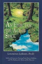 An Ethic for the Age of Space: A Touchstone for Conduct Among the Stars ebook by Lawrence LeShan