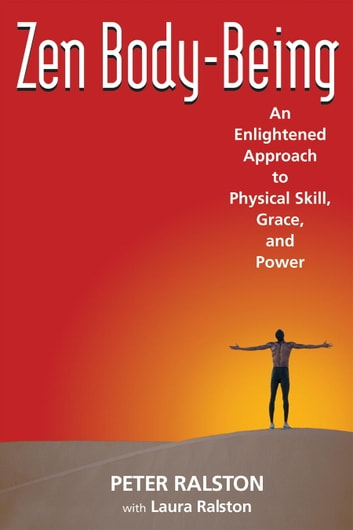 Zen Body-Being - An Enlightened Approach to Physical Skill, Grace, and Power ebook by Peter Ralston,Laura Ralston