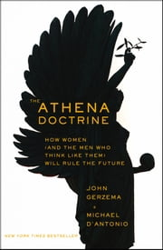 The Athena Doctrine - How Women (and the Men Who Think Like Them) Will Rule the Future ebook by John Gerzema,Michael D'Antonio