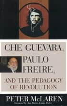 Che Guevara, Paulo Freire, and the Pedagogy of Revolution ebook by Peter McLaren
