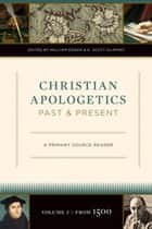 Christian Apologetics Past and Present: A Primary Source Reader ebook by William Edgar, K. Scott Oliphint