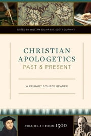 Christian Apologetics Past and Present: A Primary Source Reader ebook by William Edgar,K. Scott Oliphint