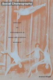Social Choreography - Ideology as Performance in Dance and Everyday Movement ebook by Andrew Hewitt,Stanley Fish,Fredric Jameson