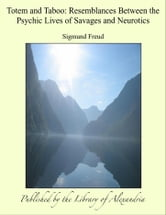 Totem and Taboo: Resemblances Between the Psychic Lives of Savages and Neurotics ebook by Sigmund Freud