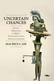 Uncertain Chances - Science, Skepticism, and Belief in Nineteenth-Century American Literature ebook by Maurice S. Lee