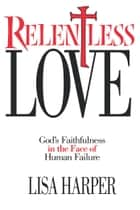 Relentless Love - God's Faithfulness In The Face of Human Failure ebook by