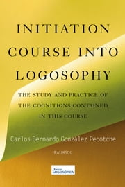 Initiation Course into Logosophy ebook by Carlos Bernardo González Pecotche