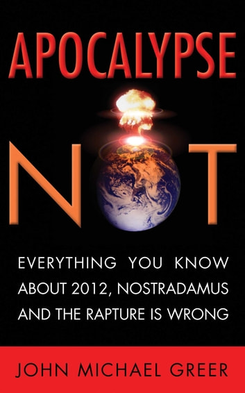 Apocalypse Not - Everything You Know About 2012, Nostradamus and the Rapture Is Wrong ebook by John Greer
