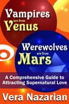 Vampires are from Venus, Werewolves are from Mars: A Comprehensive Guide to Attracting Supernatural Love ebook by Vera Nazarian