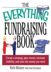 The Everything Fundraising Book: Create a Strategy, Plan Events, Increase Visibility, and Raise the Money You Need ebook by Richard Mintzer,Sam Friedman