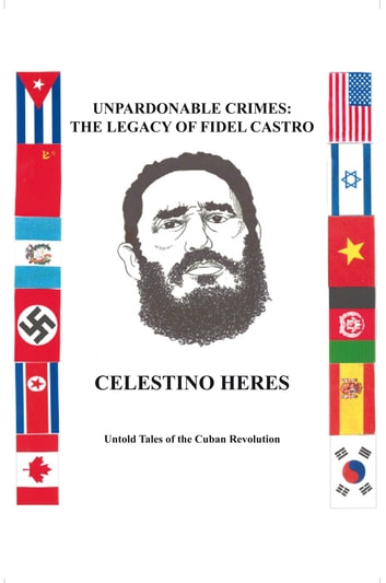 Unpardonable Crimes: the Legacy of Fidel Castro - Untold Tales of the Cuban Revolution ebook by Celestino Heres