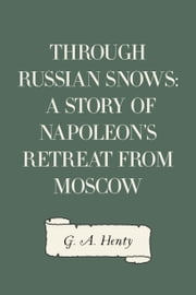 Through Russian Snows: A Story of Napoleon's Retreat from Moscow ebook by G. A. Henty