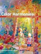 Color Harmonies: Paint Watercolors Filled with Light - Paint Watercolors Filled with Light ebook by Rose Edin, Dee Jepsen