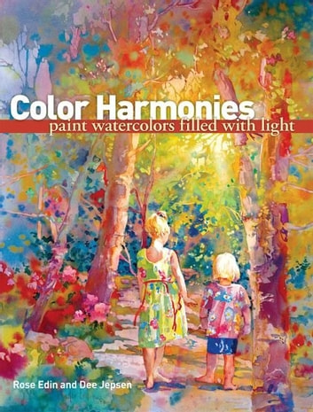 Color Harmonies: Paint Watercolors Filled with Light - Paint Watercolors Filled with Light ebook by Rose Edin,Dee Jepsen