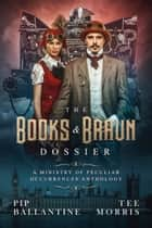 The Books & Braun Dossier - A Ministry of Peculiar Occurrences Anthology ebook by Pip Ballantine, Tee Morris