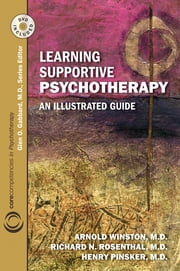 Learning Supportive Psychotherapy: An Illustrated Guide - An Illustrated Guide ebook by Arnold Winston,Richard N. Rosenthal,Henry Pinsker,Glen O. Gabbard