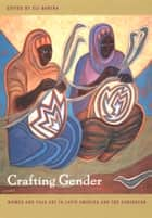 Crafting Gender - Women and Folk Art in Latin America and the Caribbean ebook by Eli Bartra, Sally Price, Norma Valle,...