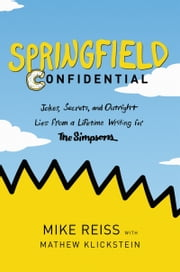 Springfield Confidential - Jokes, Secrets, and Outright Lies from a Lifetime Writing for The Simpsons ebook by Mike Reiss, Mathew Klickstein
