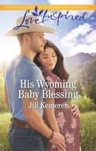 His Wyoming Baby Blessing - A Fresh-Start Family Romance eBook by Jill Kemerer