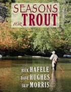 Seasons for Trout ebook by Rick Hafele, Dave Hughes, Skip Morris