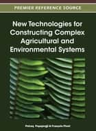 New Technologies for Constructing Complex Agricultural and Environmental Systems ebook by Petraq Papajorgji, François Pinet