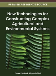 New Technologies for Constructing Complex Agricultural and Environmental Systems ebook by Petraq Papajorgji,François Pinet