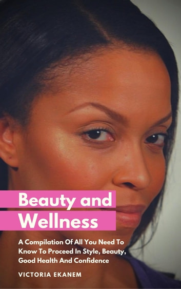Beauty And Wellness - A Compilation Of All You Need To Know To Proceed In Style, Beauty, Good Health And Confidence ebook by Victoria Ekanem