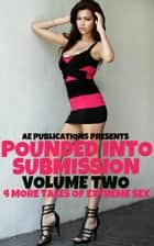 Pounded Into Submission: Volume Two - 4 More Tales Of Extreme Sex ebook by AE Publications