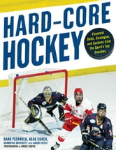 Hard Core Hockey : Essential Skills, Strategies, and Systems from the Sport's Top Coaches: Essential Skills, Strategies, and Systems from the Sport's Top Coaches - Essential Skills, Strategies, and Systems from the Sport's Top Coaches ebook by Rand Pecknold,Aaron Foeste