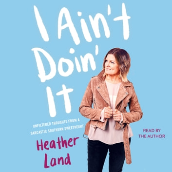 I Ain't Doin' It - Unfiltered Thoughts From a Sarcastic Southern Sweetheart audiobook by Heather Land