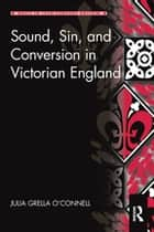 Sound, Sin, and Conversion in Victorian England ebook by Julia Grella O'Connell