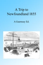 A Trip to Newfoundland 1855, Illustrated ebook by A Guernsey