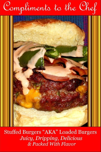 Stuffed Burgers: AKA Loaded Burgers Juicy, Dripping, Delicious & Packed With Flavor ebook by Compliments to the Chef