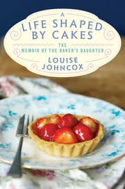 A Life Shaped by Cakes - The Memoir of The Baker's Daughter ebook by Louise Johncox