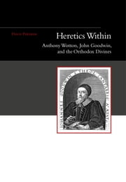 Heretics Within - Anthony Wotton, John Goodwin, and the Orthodox Divines ebook by David Parnham