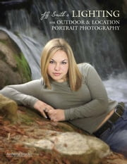 Jeff Smith's Lighting for Outdoor & Location Portrait Photography ebook by Smith, Jeff