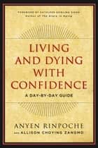 Living and Dying with Confidence - A Day-by-Day Guide ebook by Anyen Rinpoche, Allison Choying Zangmo, Kathleen Dowling Singh