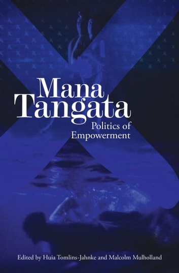 Mana Tangata - Politics of Empowerment ebook by Huia Tomlins-Jahnke,Malcolm Mulholland