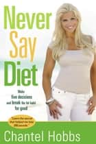 Never Say Diet - Make Five Decisions and Break the Fat Habit for Good ebook by Chantel Hobbs