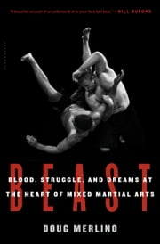 Beast - Blood, Struggle, and Dreams at the Heart of Mixed Martial Arts ebook by Doug Merlino