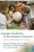 Asperger Syndrome in the Inclusive Classroom - Advice and Strategies for Teachers ebook by Dion Betts, Lisa N. Gerber-Eckard, Stacey W. Betts