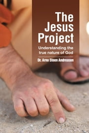 The Jesus Project - Understanding the True Nature of God ebook by Dr. Arno Steen Andreasen