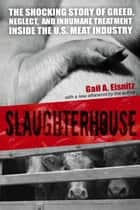 Slaughterhouse - The Shocking Story of Greed, Neglect, And Inhumane Treatment Inside the U.S. Meat Industry ebook by Gail A. Eisnitz