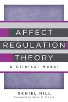 Affect Regulation Theory: A Clinical Model (Norton Series on Interpersonal Neurobiology) ebook by Daniel Hill,Allan N. Schore, Ph.D.