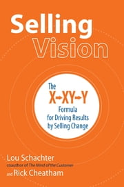 Selling Vision: The X-XY-Y Formula for Driving Results by Selling Change ebook by Lou Schachter,Rick Cheatham