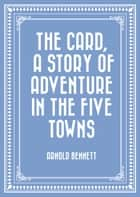 The Card, a Story of Adventure in the Five Towns ebook by Arnold Bennett