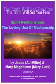 Spirit Relationships: The Loving Use of Mediumship Session 2 ebook by Jesus (AJ Miller),Mary Magdalene (Mary Luck)