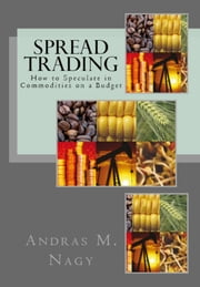 Spread Trading - How to Speculate in Commodities on a Budget ebook by Andras Nagy