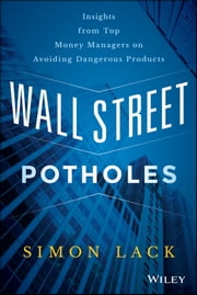 Wall Street Potholes - Insights from Top Money Managers on Avoiding Dangerous Products ebook by Simon A. Lack