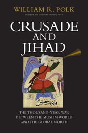 Crusade and Jihad - The Thousand-Year War Between the Muslim World and the Global North ebook by William R. Polk
